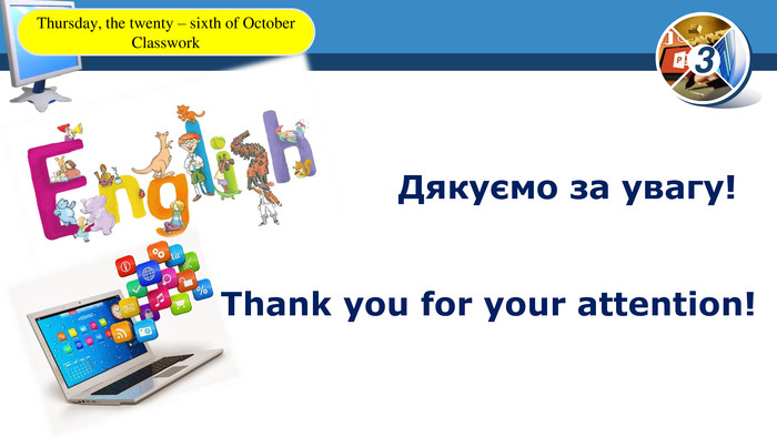 Thank you for your attention!Дякуємо за увагу!Thursday, the twenty – sixth of October. Classwork