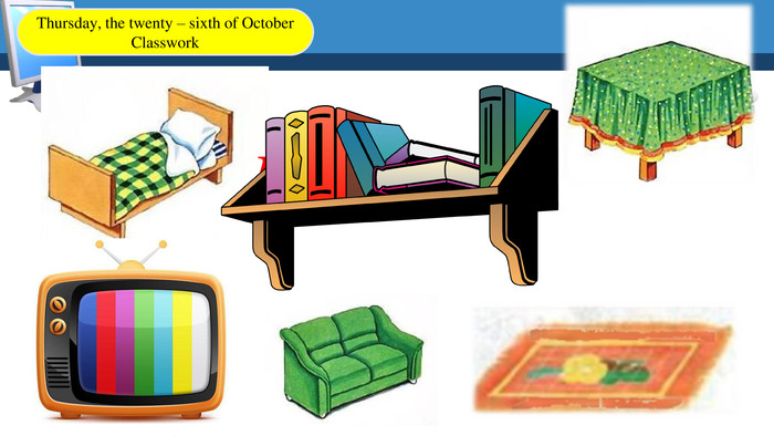 Bed. Table. Bookshelf. TVSofa. Floor. Thursday, the twenty – sixth of October. Classwork