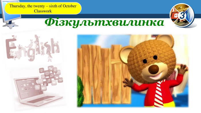 Фізкультхвилинка. Thursday, the twenty – sixth of October. Classwork
