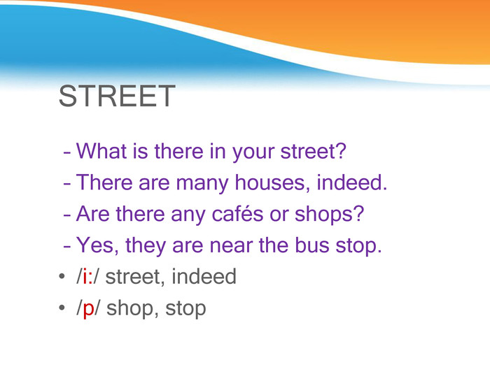 STREET  – What is there in your street?  – There are many houses, indeed.  – Are there any cafйs or shops?  – Yes, they are near the bus stop. /і:/ street, indeed /p/ shop, stop