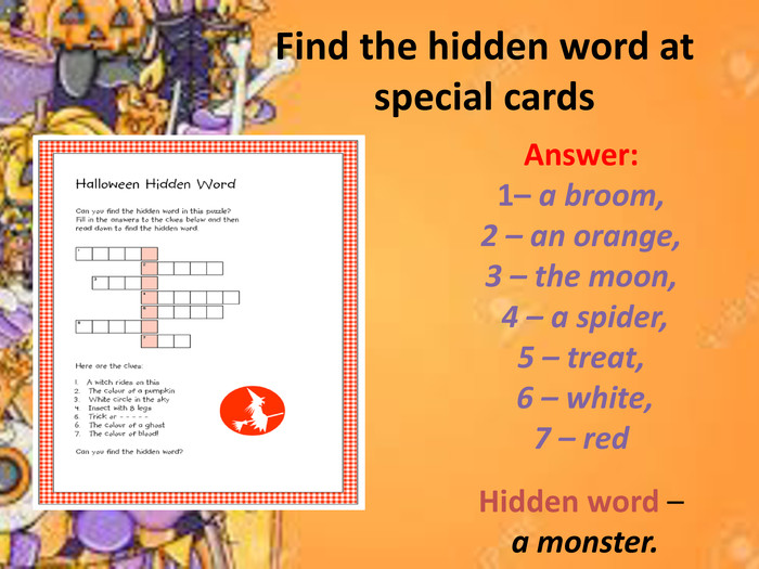 Find the hidden word at special cards. Answer: 1– a broom, 2 – an orange, 3 – the moon, 4 – a spider, 5 – treat, 6 – white, 7 – red. Hidden word – a monster.
