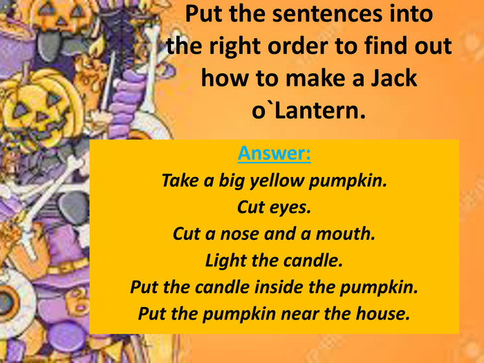 Put the sentences into the right order to find out how to make a Jack o`Lantern. Answer: Take a big yellow pumpkin. Cut eyes. Cut a nose and a mouth. Light the candle. Put the candle inside the pumpkin. Put the pumpkin near the house.
