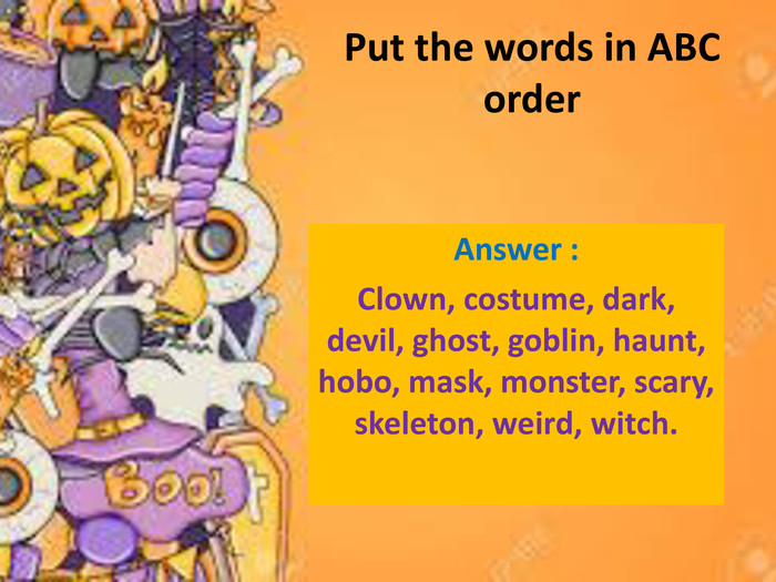 Put the words in ABC order Answer : Clown, costume, dark, devil, ghost, goblin, haunt, hobo, mask, monster, scary, skeleton, weird, witch.