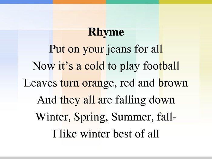 Rhyme Put on your jeans for all Now it's a cold to play football Leaves turn orange, red and brown And they all are falling down Winter, Spring, Summer, fall- I like winter best of all