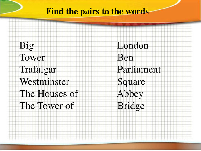 Find the pairs to the words. Big London. Tower Ben. Trafalgar Parliament. Westminster Square. The Houses of Abbey. The Tower of Bridge