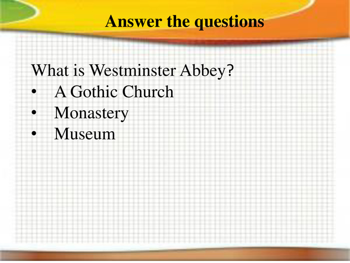 Answer the questions. What is Westminster Abbey?A Gothic Church. Monastery. Museum
