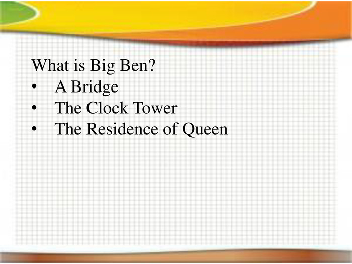 What is Big Ben?A Bridge. The Clock Tower. The Residence of Queen