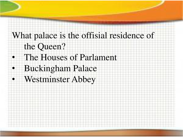 What palace is the offisial residence of the Queen?The Houses of Parlament. Buckingham Palace. Westminster Abbey
