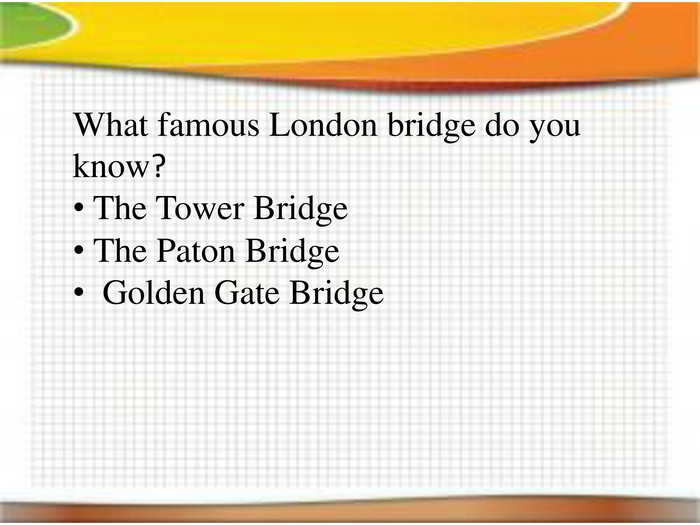 What famous London bridge do you know? The Tower Bridge The Paton Bridge Golden Gate Bridge
