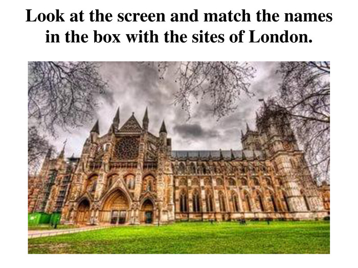 Look at the screen and match the names in the box with the sites of London.
