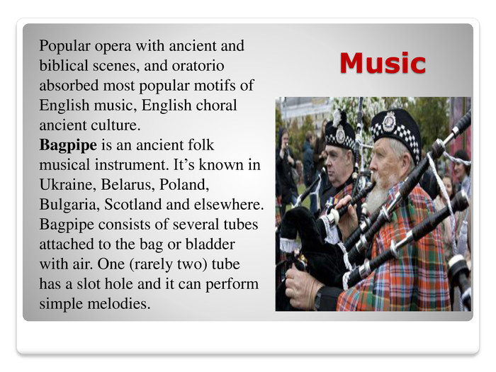 Music. Popular opera with ancient and biblical scenes, and oratorio absorbed most popular motifs of English music, English choral ancient culture. Bagpipe is an ancient folk musical instrument. It's known in Ukraine, Belarus, Poland, Bulgaria, Scotland and elsewhere. Bagpipe consists of several tubes attached to the bag or bladder with air. One (rarely two) tube has a slot hole and it can perform simple melodies.