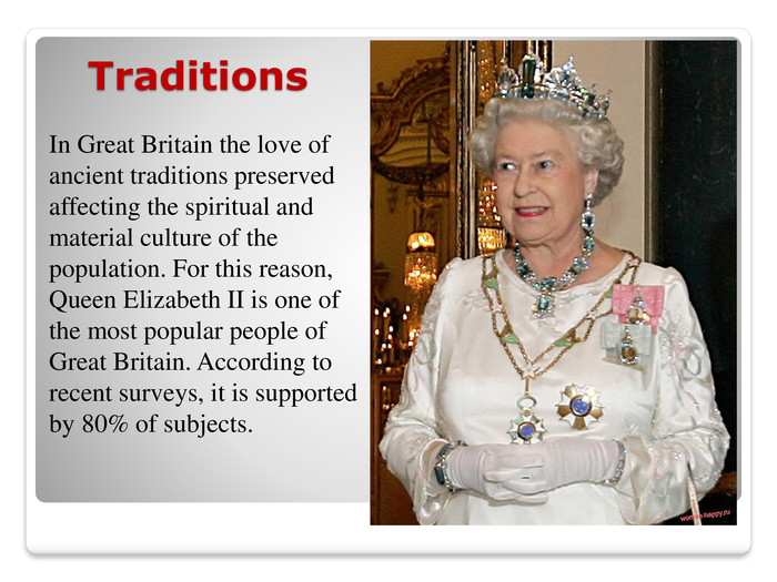 Traditions. In Great Britain the love of ancient traditions preserved affecting the spiritual and material culture of the population. For this reason, Queen Elizabeth II is one of the most popular people of Great Britain. According to recent surveys, it is supported by 80% of subjects.