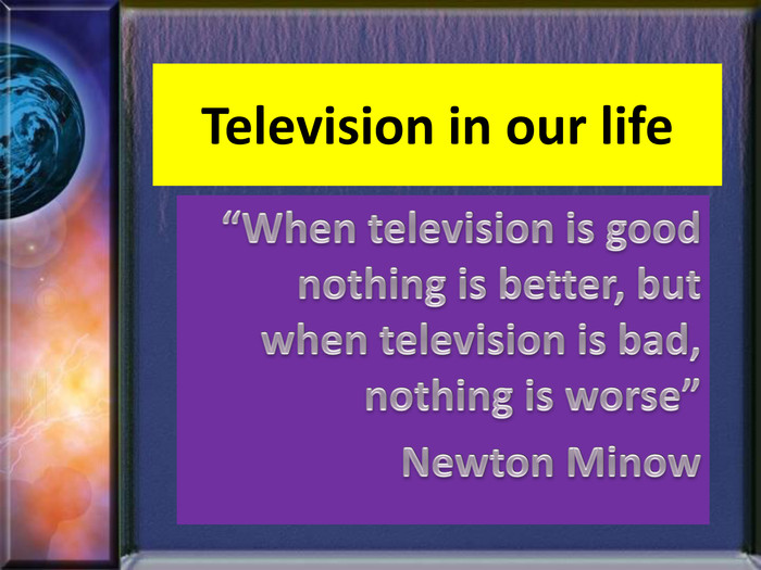 "Television in our life""When television is good nothing is better, but when television is bad, nothing is worse""Newton Minow"