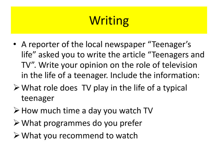 "Writing A reporter of the local newspaper ""Teenager's life"" asked you to write the article ""Teenagers and TV"". Write your opinion on the role of television in the life of a teenager. Include the information: What role does TV play in the life of a typical teenager. How much time a day you watch TVWhat programmes do you prefer. What you recommend to watch"