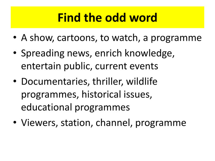 Find the odd word. A show, cartoons, to watch, a programme. Spreading news, enrich knowledge, entertain public, current events. Documentaries, thriller, wildlife programmes, historical issues, educational programmes. Viewers, station, channel, programme