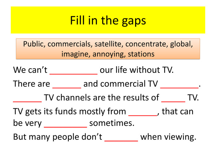 Fill in the gaps. We can't __________ our life without TV. There are ______ and commercial TV ________.______ TV channels are the results of _____ TV. TV gets its funds mostly from ______, that can be very _________ sometimes. But many people don't _______ when viewing. Public, commercials, satellite, concentrate, global, imagine, annoying, stations