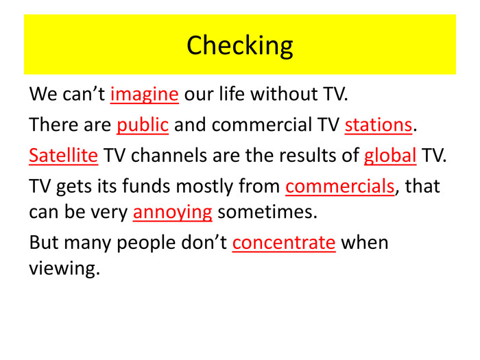 Checking We can't imagine our life without TV. There are public and commercial TV stations. Satellite TV channels are the results of global TV. TV gets its funds mostly from commercials, that can be very annoying sometimes. But many people don't concentrate when viewing.