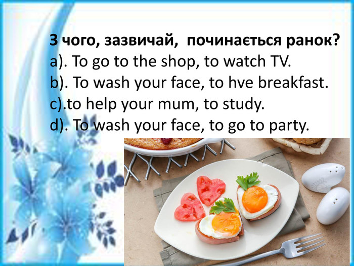 З чого, зазвичай, починається ранок?a). To go to the shop, to watch TV.b). To wash your face, to hve breakfast.c).to help your mum, to study.d). To wash your face, to go to party.