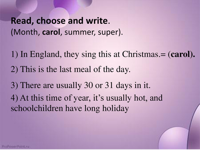 Read, choose and write.(Month, carol, summer, super).1) In England, they sing this at Christmas.= (carol).2) This is the last meal of the day.3) There are usually 30 or 31 days in it.4) At this time of year, it's usually hot, and schoolchildren have long holiday