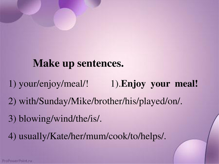 Make up sentences.1) your/enjoy/meal/! 1). Enjoy your meal!2) with/Sunday/Mike/brother/his/played/on/. 3) blowing/wind/the/is/.4) usually/Kate/her/mum/cook/to/helps/.