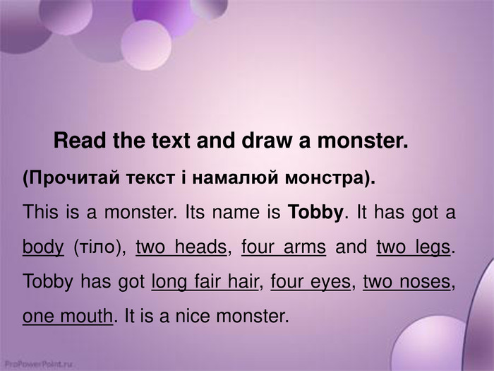 Read the text and draw a monster.(Прочитай текст і намалюй монстра). This is a monster. Its name is Tobby. It has got a body (тіло), two heads, four arms and two legs. Tobby has got long fair hair, four eyes, two noses, one mouth. It is a nice monster.