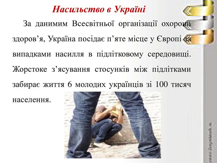 Насильство в УкраїніЗа данимим Всесвітньої організації охорони здоров'я, Україна посідає п'яте місце у Європі за випадками насилля в підлітковому середовищі. Жорстоке з'ясування стосунків між підлітками забирає життя 6 молодих українців зі 100 тисяч населення.