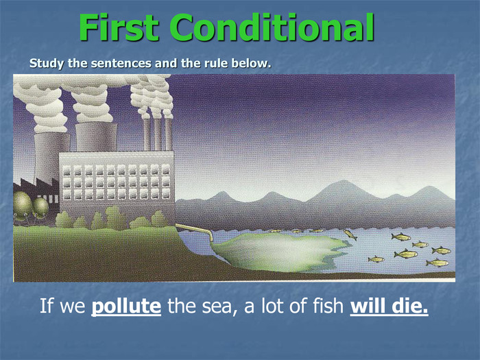 First ConditionalStudy the sentences and the rule below. If we pollute the sea, a lot of fish will die.