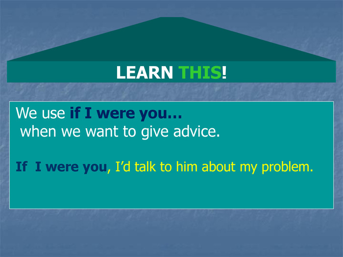 LEARN THIS! We use if I were you…  when we want to give advice.  If  I were you, I'd talk to him about my problem.