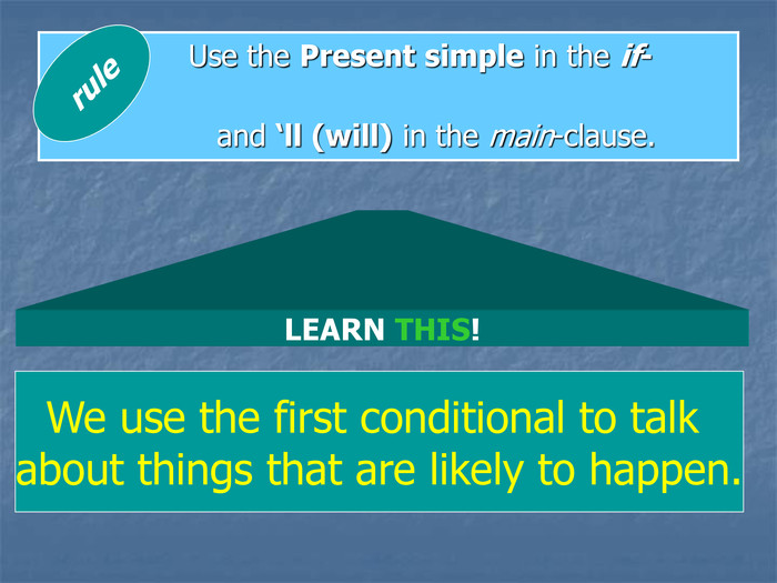 Use the Present simple in the if-clause                    and 'll (will) in the main-clause. rule LEARN THIS! We use the first conditional to talk 