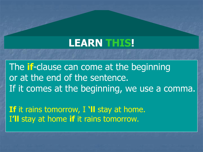LEARN THIS! The if-clause can come at the beginning  or at the end of the sentence. If it comes at the beginning, we use a comma.  If it rains tomorrow, I 'll stay at home. I'll stay at home if it rains tomorrow.