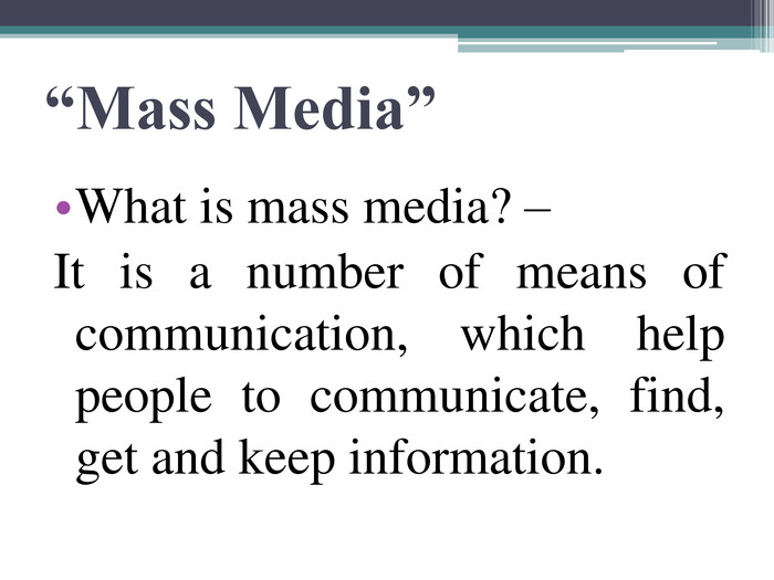 """Mass Media"" What is mass media? –  It is a number of means of communication, which help people to communicate, find, get and keep information."