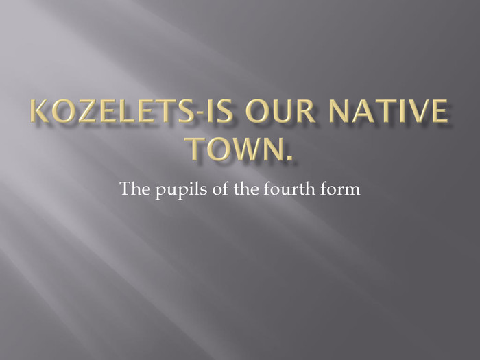 Kozelets-is our native town. The pupils of the fourth form