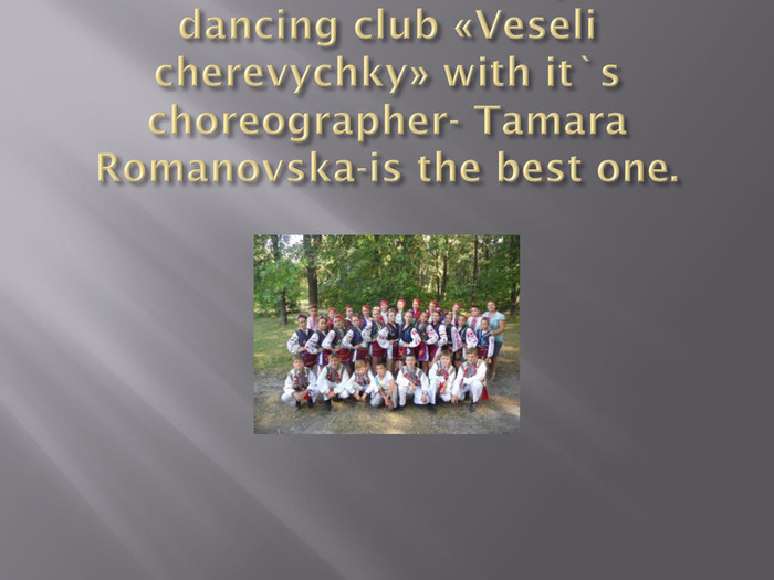 We also attend clubs, but dancing club «Veseli cherevychky» with it`s choreographer- Tamara Romanovska-is the best one.