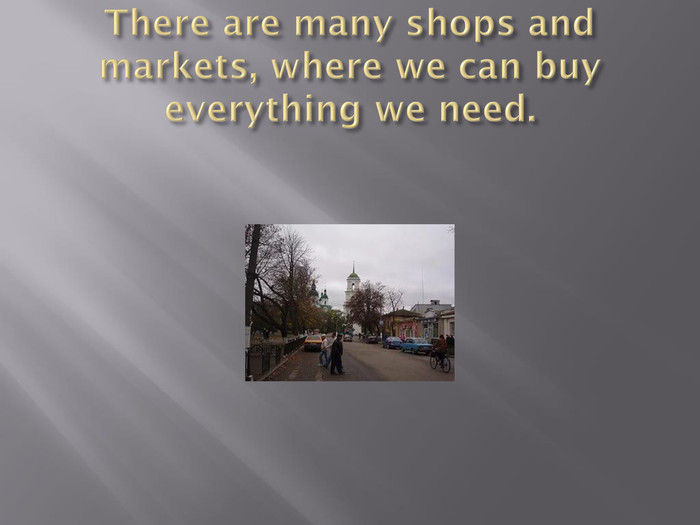 There are many shops and markets, where we can buy everything we need.
