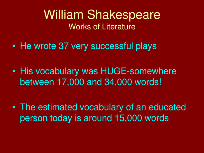 William Shakespeare. Works of Literature. He wrote 37 very successful plays. His vocabulary was HUGE-somewhere between 17,000 and 34,000 words!The estimated vocabulary of an educated person today is around 15,000 words