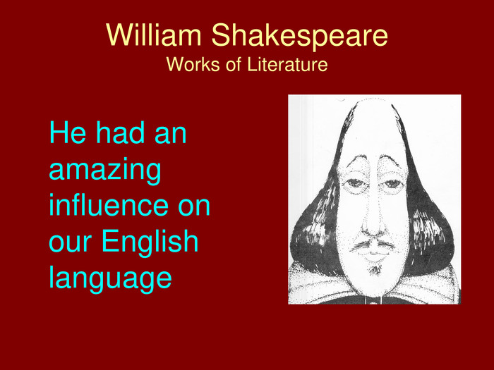 William Shakespeare. Works of Literature	He had an amazing influence on our English language