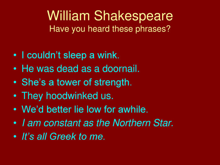 William Shakespeare. Have you heard these phrases?I couldn't sleep a wink. He was dead as a doornail. She's a tower of strength. They hoodwinked us. We'd better lie low for awhile. I am constant as the Northern Star. It's all Greek to me.