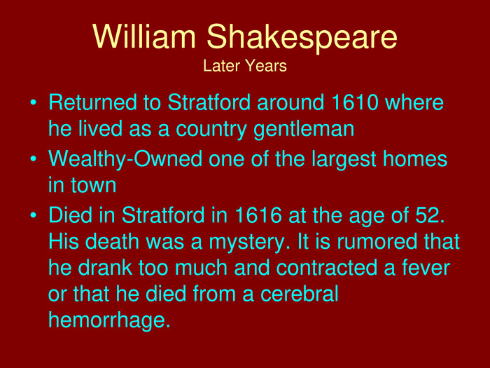 William Shakespeare. Later Years. Returned to Stratford around 1610 where he lived as a country gentleman. Wealthy-Owned one of the largest homes in town. Died in Stratford in 1616 at the age of 52. His death was a mystery. It is rumored that he drank too much and contracted a fever or that he died from a cerebral hemorrhage.