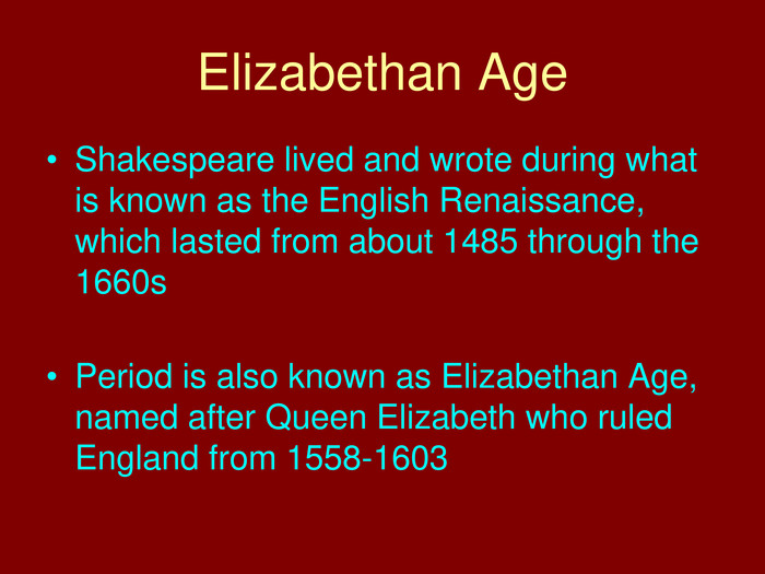 Elizabethan Age. Shakespeare lived and wrote during what is known as the English Renaissance, which lasted from about 1485 through the 1660s. Period is also known as Elizabethan Age, named after Queen Elizabeth who ruled England from 1558-1603