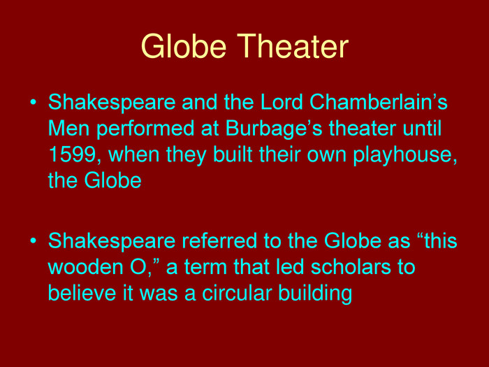 "Globe Theater. Shakespeare and the Lord Chamberlain's Men performed at Burbage's theater until 1599, when they built their own playhouse, the Globe. Shakespeare referred to the Globe as ""this wooden O,"" a term that led scholars to believe it was a circular building"