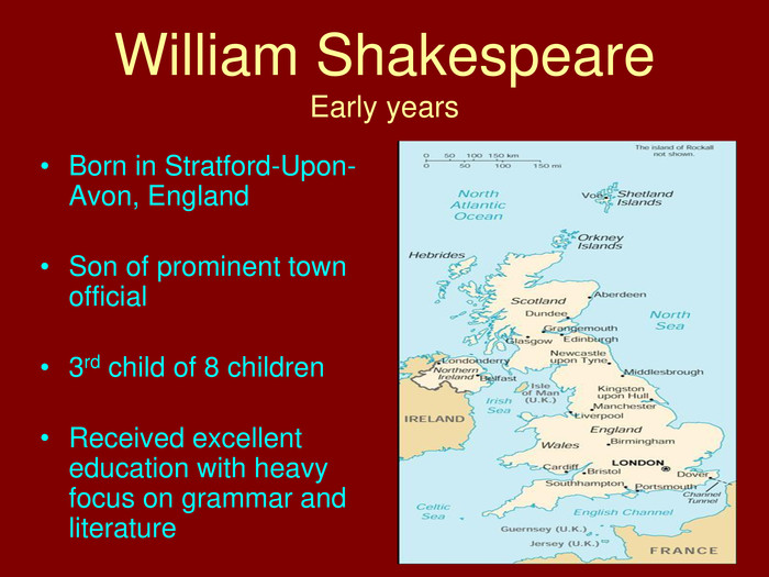William Shakespeare. Early years. Born in Stratford-Upon-Avon, England. Son of prominent town official3rd child of 8 children. Received excellent education with heavy focus on grammar and literature