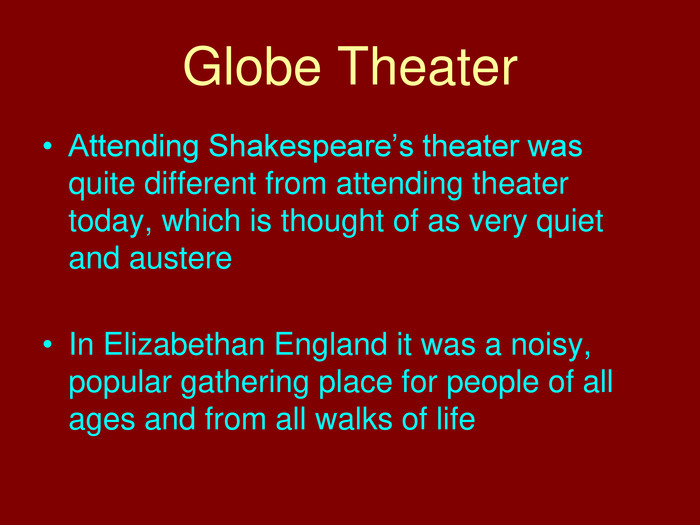 Globe Theater. Attending Shakespeare's theater was quite different from attending theater today, which is thought of as very quiet and austere. In Elizabethan England it was a noisy, popular gathering place for people of all ages and from all walks of life