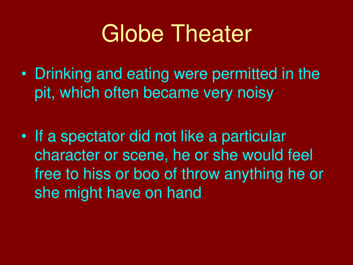 Globe Theater. Drinking and eating were permitted in the pit, which often became very noisy. If a spectator did not like a particular character or scene, he or she would feel free to hiss or boo of throw anything he or she might have on hand