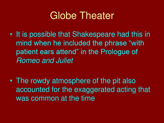 "Globe Theater. It is possible that Shakespeare had this in mind when he included the phrase ""with patient ears attend"" in the Prologue of Romeo and Juliet. The rowdy atmosphere of the pit also accounted for the exaggerated acting that was common at the time"