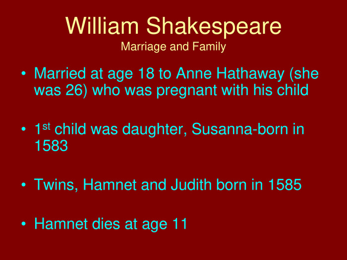 William Shakespeare. Marriage and Family. Married at age 18 to Anne Hathaway (she was 26) who was pregnant with his child1st child was daughter, Susanna-born in 1583 Twins, Hamnet and Judith born in 1585 Hamnet dies at age 11