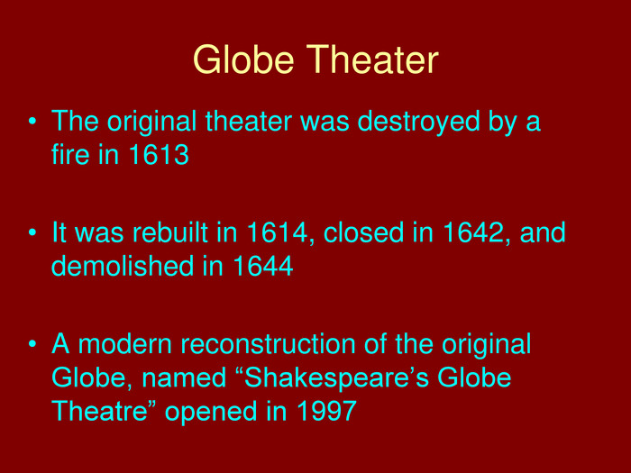 "Globe Theater. The original theater was destroyed by a fire in 1613 It was rebuilt in 1614, closed in 1642, and demolished in 1644 A modern reconstruction of the original Globe, named ""Shakespeare's Globe Theatre"" opened in 1997"