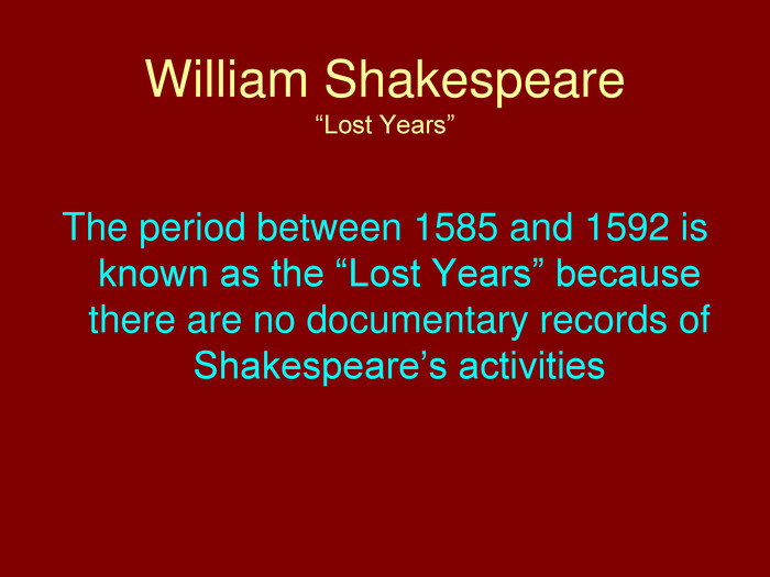 "William Shakespeare""Lost Years""The period between 1585 and 1592 is known as the ""Lost Years"" because there are no documentary records of Shakespeare's activities"