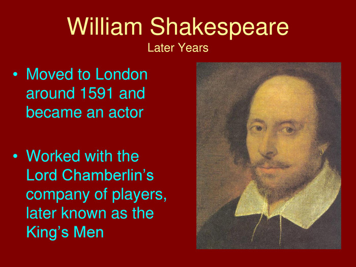 William Shakespeare. Later Years. Moved to London around 1591 and became an actor. Worked with the Lord Chamberlin's company of players, later known as the King's Men