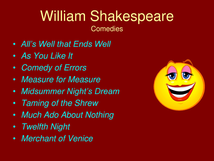 William Shakespeare. Comedies. All's Well that Ends Well. As You Like It. Comedy of Errors. Measure for Measure. Midsummer Night's Dream. Taming of the Shrew. Much Ado About Nothing. Twelfth Night. Merchant of Venice
