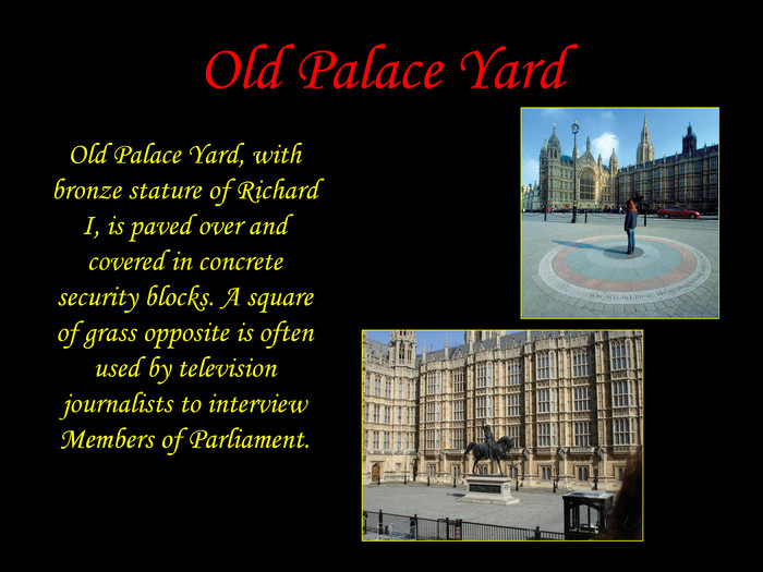 Old Palace Yard Old Palace Yard, with bronze stature of Richard I, is paved over and covered in concrete security blocks. A square of grass opposite is often used by television journalists to interview Members of Parliament.